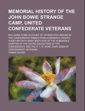 Memorial History of the John Bowie Strange Camp, United Confederate Veterans; Including Some Account of Others Who Served in the Confederate Armies fr af Homer Richey
