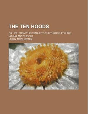 The Ten Hoods; Or Life, from the Cradle to the Throne, for the Young and the Old af Leroy McWherter