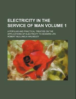 Electricity in the Service of Man Volume 1; A Popular and Practical Treatise on the Applications of Electricity to Modern Life af Robert Mullineux Walmsley