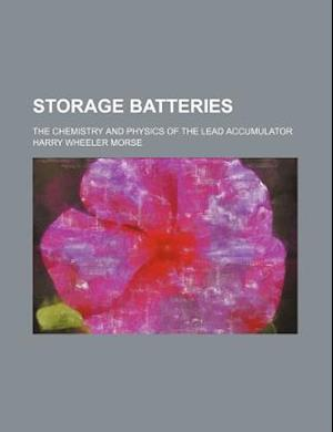 Storage Batteries; The Chemistry and Physics of the Lead Accumulator af Harry Wheeler Morse