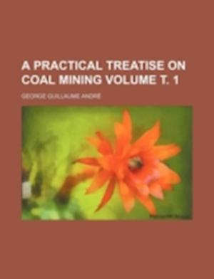 A Practical Treatise on Coal Mining Volume . 1 af George Guillaume Andre, George Guillaume Andr