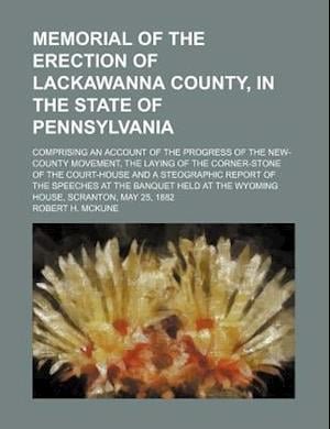 Memorial of the Erection of Lackawanna County, in the State of Pennsylvania; Comprising an Account of the Progress of the New-County Movement, the Lay af Robert H. McKune