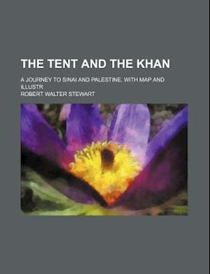 The Tent and the Khan; A Journey to Sinai and Palestine. with Map and Illustr af Robert Walter Stewart