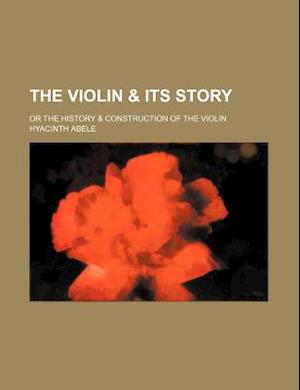 The Violin & Its Story; Or the History & Construction of the Violin af Hyacinth Abele