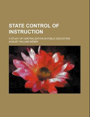 State Control of Instruction; A Study of Centralization in Public Education af August William Weber