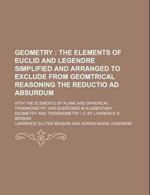 Geometry; The Elements of Euclid and Legendre Simplified and Arranged to Exclude from Geomtrical Reasoning the Reductio Ad Absurdum. with the Elements af Lawrence Sluter Benson
