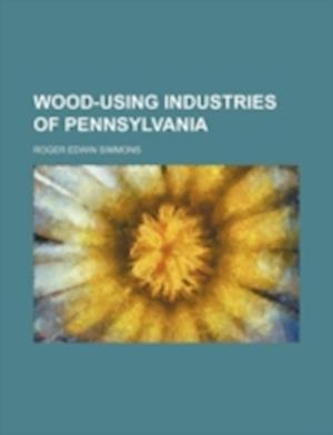 Wood-Using Industries of Pennsylvania af Roger Edwin Simmons