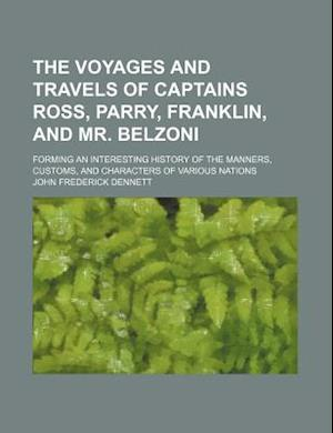 The Voyages and Travels of Captains Ross, Parry, Franklin, and Mr. Belzoni; Forming an Interesting History of the Manners, Customs, and Characters of af John Frederick Dennett