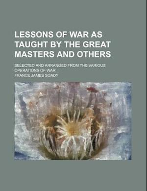 Lessons of War as Taught by the Great Masters and Others; Selected and Arranged from the Various Operations of War af France James Soady