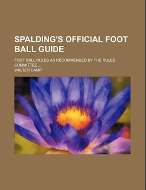 Spalding's Official Foot Ball Guide; Foot Ball Rules as Recommended by the Rules Committee af Walter Camp