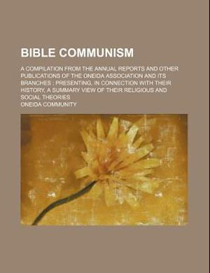 Bible Communism; A Compilation from the Annual Reports and Other Publications of the Oneida Association and Its Branches Presenting, in Connection Wit af Oneida Community