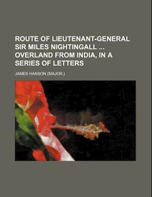 Route of Lieutenant-General Sir Miles Nightingall Overland from India, in a Series of Letters af James Hanson