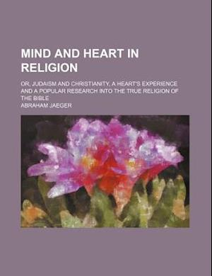 Mind and Heart in Religion; Or, Judaism and Christianity, a Heart's Experience and a Popular Research Into the True Religion of the Bible af Abraham Jaeger