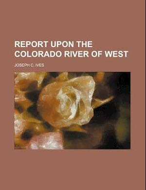Report Upon the Colorado River of West af Joseph C. Ives