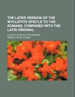The Later Version of the Wycliffite Epistle to the Romans, Compared with the Latin Original; A Study of Wycliffite English af Emma Curtiss Tucker