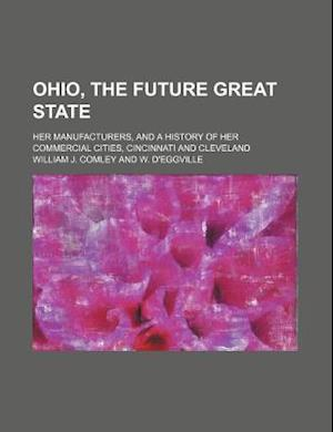 Ohio, the Future Great State; Her Manufacturers, and a History of Her Commercial Cities, Cincinnati and Cleveland af William J. Comley