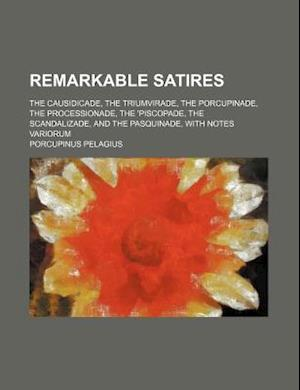 Remarkable Satires; The Causidicade, the Triumvirade, the Porcupinade, the Processionade, the 'Piscopade, the Scandalizade, and the Pasquinade, with N af Porcupinus Pelagius