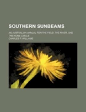 Southern Sunbeams; An Australian Annual for the Field, the River, and the Home Circle af Charles P. Williams