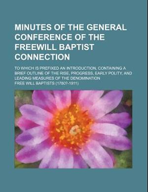 Minutes of the General Conference of the Freewill Baptist Connection; To Which Is Prefixed an Introduction, Containing a Brief Outline of the Rise, Pr af Free Will Baptists