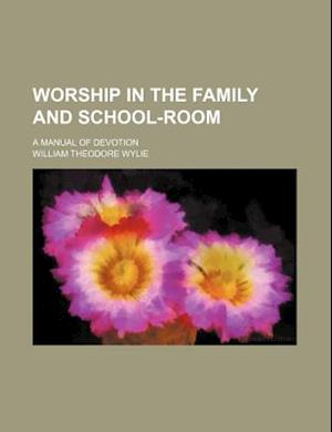 Worship in the Family and School-Room; A Manual of Devotion af William Theodore Wylie