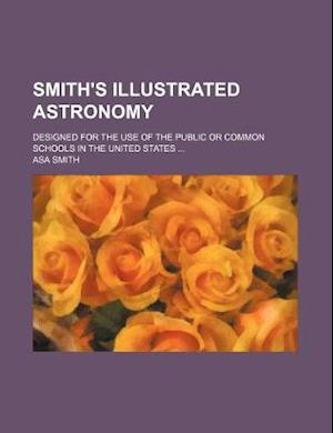 Smith's Illustrated Astronomy; Designed for the Use of the Public or Common Schools in the United States af Asa Smith