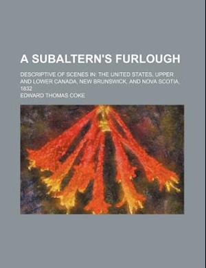 A Subaltern's Furlough; Descriptive of Scenes in the United States, Upper and Lower Canada, New Brunswick, and Nova Scotia, 1832 af Edward Thomas Coke