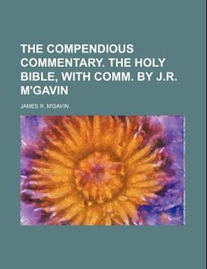 The Compendious Commentary. the Holy Bible, with Comm. by J.R. M'Gavin af James R. M'Gavin