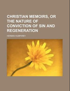 Christian Memoirs, or the Nature of Conviction of Sin and Regeneration af Herman Humphrey