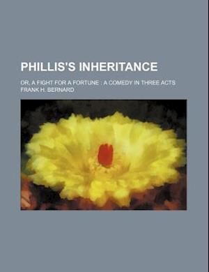 Phillis's Inheritance; Or, a Fight for a Fortune a Comedy in Three Acts af Frank H. Bernard