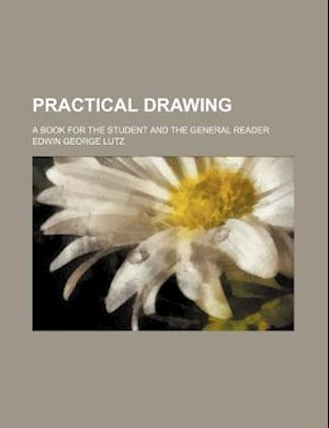 Practical Drawing; A Book for the Student and the General Reader af Edwin George Lutz