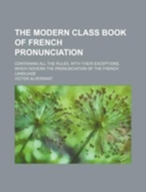 The Modern Class Book of French Pronunciation; Containing All the Rules, with Their Exceptions, Which Govern the Pronunciation of the French Language af Victor Alvergnat