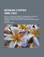 Modern Copper Smelting; Being Lectures Delivered at Birmingham University Greatly Extended and Adapted, and with an Introduction on the History, Uses af Donald M. Levy