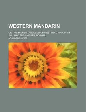 Western Mandarin; Or the Spoken Language of Western China, with Syllabic and English Indexes af Adam Grainger