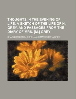 Thoughts in the Evening of Life, a Sketch of the Life of H. Grey, and Passages from the Diary of Mrs. [M.] Grey af Charles Morton Birrell