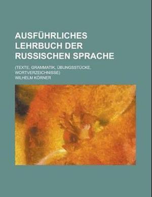 Ausfuhrliches Lehrbuch Der Russischen Sprache; (Texte, Grammatik, Ubungsstucke, Wortverzeichnisse) af Wilhelm Korner, United States Bureau of Region