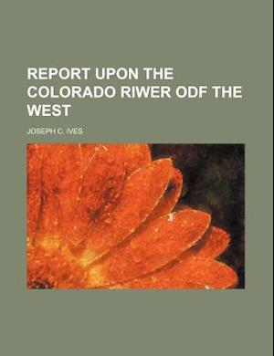 Report Upon the Colorado Riwer ODF the West af Joseph C. Ives