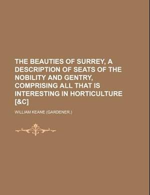 The Beauties of Surrey, a Description of Seats of the Nobility and Gentry, Comprising All That Is Interesting in Horticulture [&C] af William Keane