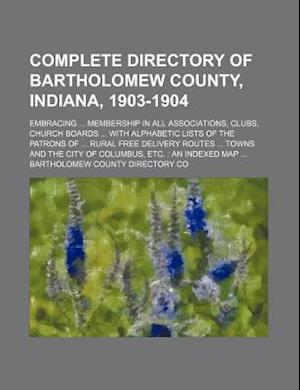 Complete Directory of Bartholomew County, Indiana, 1903-1904; Embracing Membership in All Associations, Clubs, Church Boards with Alphabetic Lists of af Bartholomew County Directory Co