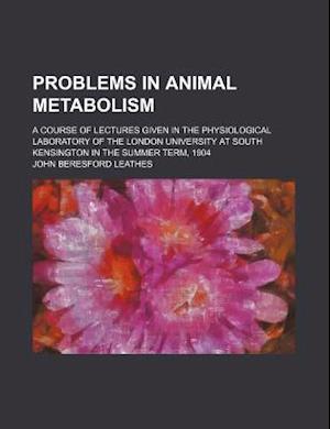 Problems in Animal Metabolism; A Course of Lectures Given in the Physiological Laboratory of the London University at South Kensington in the Summer T af John Beresford Leathes
