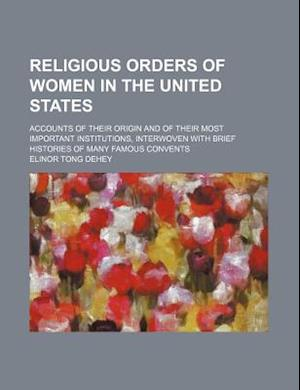 Religious Orders of Women in the United States; Accounts of Their Origin and of Their Most Important Institutions, Interwoven with Brief Histories of af Elinor Tong Dehey