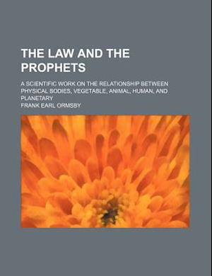 The Law and the Prophets; A Scientific Work on the Relationship Between Physical Bodies, Vegetable, Animal, Human, and Planetary af Frank Earl Ormsby