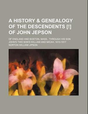 A   History & Genealogy of the Descendents [!] of John Jepson; Of England and Boston, Mass., Through His Son John's Two Son's William and Micah, 1610- af Norton William Jipson