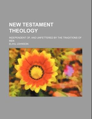 New Testament Theology; Independent Of, and Unfettered by the Traditions of Men af Elihu Johnson