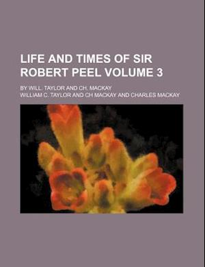 Life and Times of Sir Robert Peel; By Will. Taylor and Ch. MacKay Volume 3 af William C. Taylor