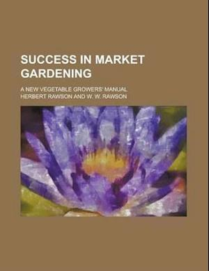Success in Market Gardening; A New Vegetable Growers' Manual af Herbert Rawson