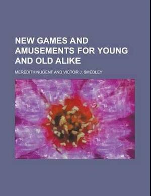 New Games and Amusements for Young and Old Alike af Meredith Nugent
