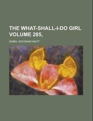 The What-Shall-I-Do Girl Volume 285, af Isabel Woodman Waitt