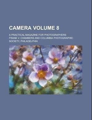 Camera; A Practical Magazine for Photographers Volume 8 af Frank V. Chambers