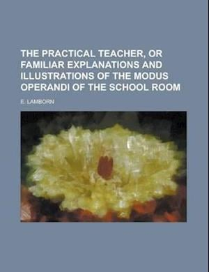 The Practical Teacher, or Familiar Explanations and Illustrations of the Modus Operandi of the School Room af E. Lamborn