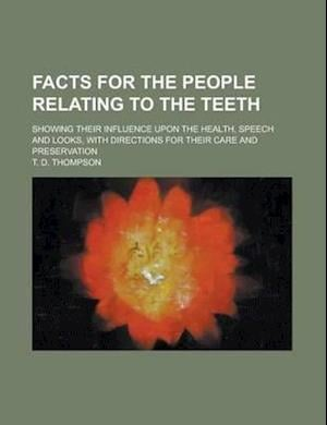 Facts for the People Relating to the Teeth; Showing Their Influence Upon the Health, Speech and Looks, with Directions for Their Care and Preservation af T. D. Thompson
